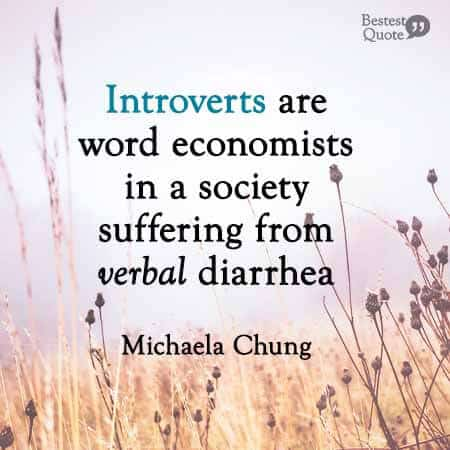 Introverts are word economists in a society suffering from verbal diarrhea. Michaela Chung