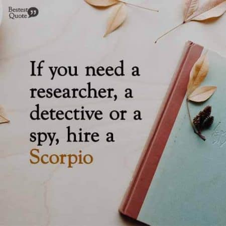 If you need a researcher, a detective or a spy, hire a Scorpio. Funny Scorpio Quote