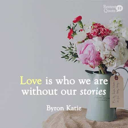 Love is who we are without our stories. Byron Katie