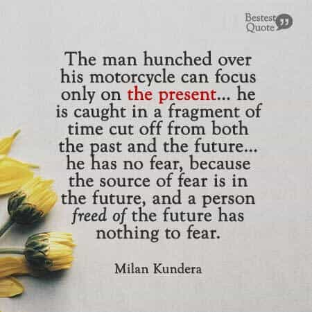 """The man hunched over his motorcycle can focus only on the present… he is caught in a fragment of time cut off from both the past and the future… he has no fear, because the source of fear is in the future, and a person freed of the future has nothing to fear."" Milan Kundera"