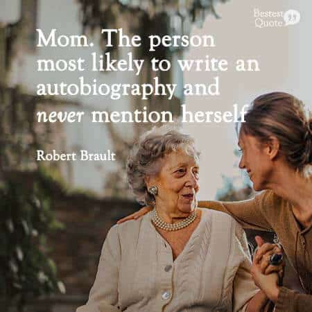 Mom: the person most likely to write an autobiography and never mentions herself. Robert Brault