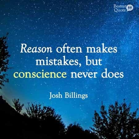 Reason often makes mistakes, but conscience never does. Josh Billings