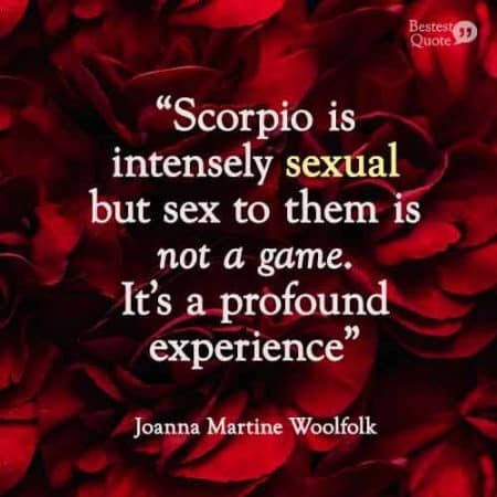 Scorpio is intensely sexual but sex to them is not a game. It's a profound experience.