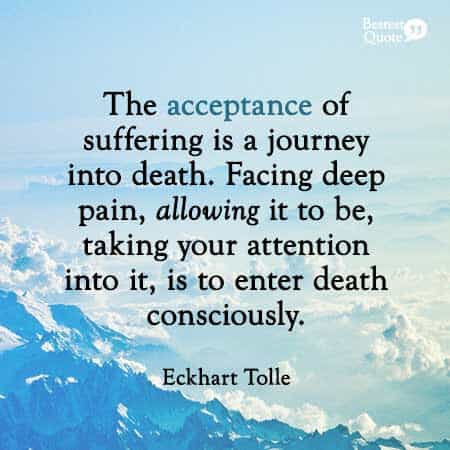The acceptance of suffering is a journey into death. Eckhart Tolle