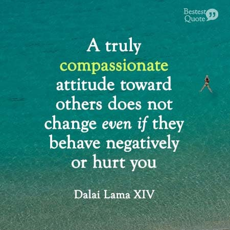 A truly compassionate attitude toward others does not change veen if they behave negatively or hurt you. Dalai Lama