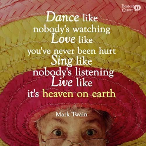 Dance like nobody is watching. Love like you've never been hurt. Sing like nobody's listening. Live like it's heaven on earth. Mark Twain