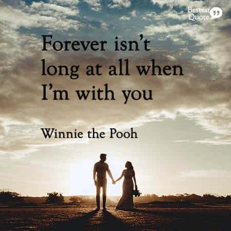Forever isn't long at all when I'm with you. Winnie the Pooh