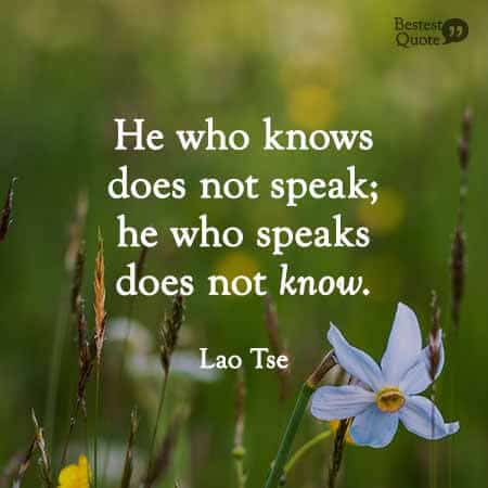 He who knows does not speak, he who speaks does not know. Lao Tse