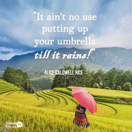 It ain't no use putting up your umbrella till it rains. Alice Caldwell Rice