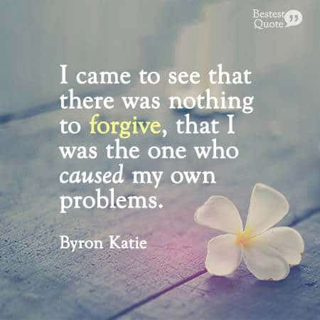 """""""I came to see that there was nothing to forgive, that I was the one who created my own problems."""" Byron Katie"""
