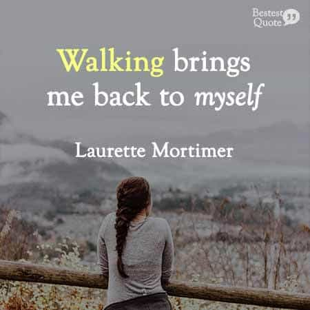 Walking brings me back to myself. Laurette Mortimer