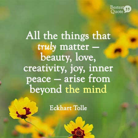 """""""All the things that truly matter — beauty, love, creativity, joy, inner peace — arise from beyond the mind."""" Eckhart Tolle"""