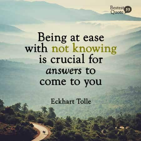 """""""Being at ease with not knowing is crucial for answers to come to you."""" Eckhart Tolle"""