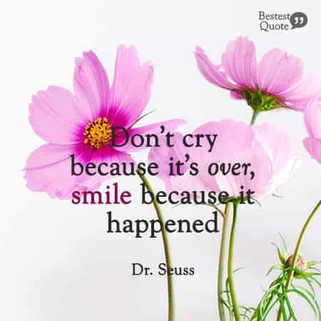 """""""Don't cry because it's over, smile becuase it happened"""". Dr Seuss"""