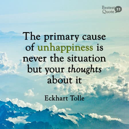 """""""The primary cause of unhappiness is never the situation but your thoughts about it."""" Eckhart Tolle"""