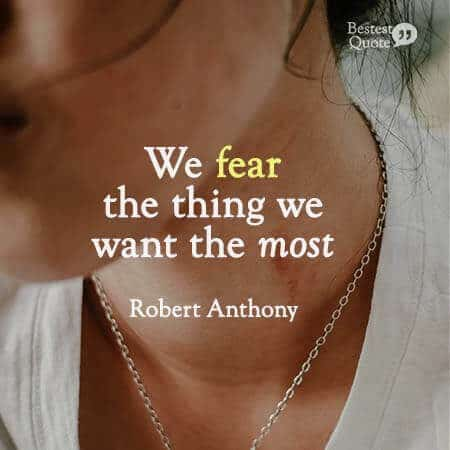 """""""We fear the thing we want the most."""" Robert Anthony"""