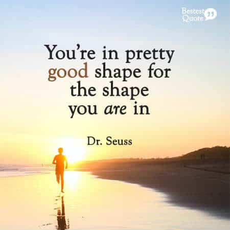 """""""you're in pretty good shape for the shape you are in"""" Dr Seuss"""