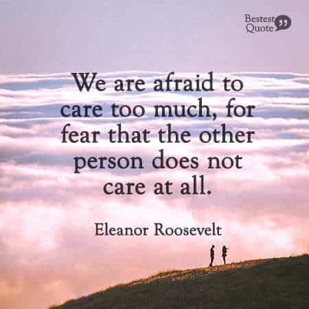 """""""We are afraid to care too much, for fear that the other person does not care at all."""" Eleanor Roosevelt"""