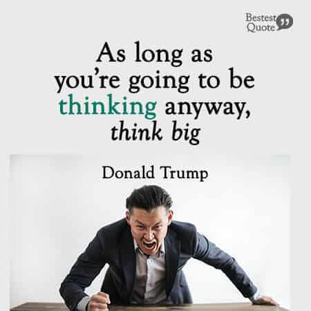 """""""As long as you're going to be thinking anyway, think big."""" Donald Trump"""