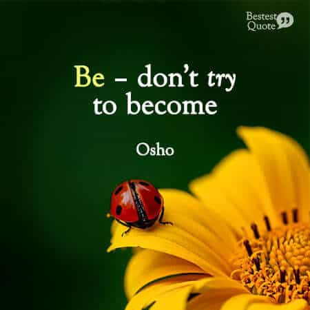"""""""Be – don't try to become."""" Osho"""