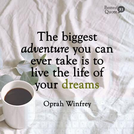 """""""The biggest adventure you can ever take is to live the life of your dreams."""" Oprah Winfrey"""