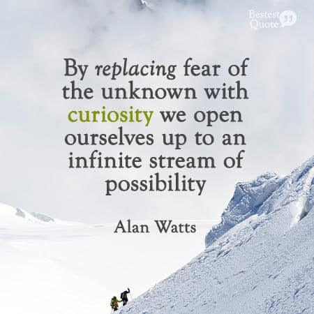 """""""By replacing fear of the unknown with curiosity we open ourselves up to an infinite stream of possibility. """" Alan Watts"""