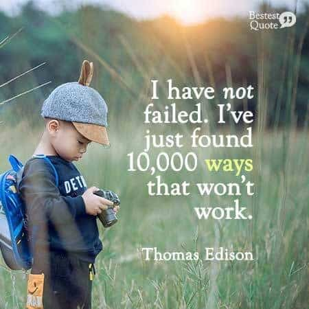 """""""I have not failed. I have just found 10000 ways that won't work."""" Thomas Edison"""