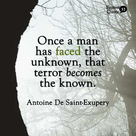 """""""Only the unknown frightens men. But once a man has faced the unknown, that terror becomes the known."""" Antoine De Saint-Exupery, author of The Little Prince"""