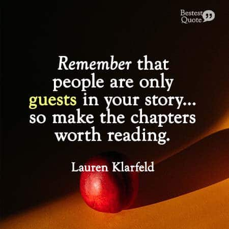 """Remember that people are only guests in your story - the same way you are only a guest in theirs - so make the chapters worth reading."" Lauren Klarfeld"