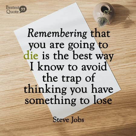 """""""Remembering that you are going to die is the best way I know to avoid the trap of thinking you have something to lose."""" Steve Jobs"""
