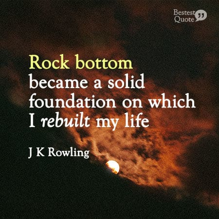 """""""Rock bottom became a solid foundation on which I rebuilt my life."""" J K Rowling"""