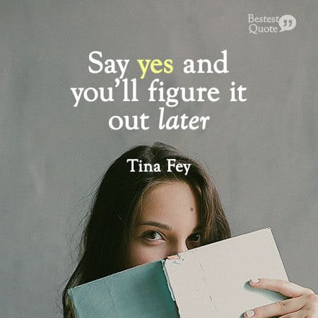 """""""Say yes and you'll figure it out later."""" Tina Fey"""