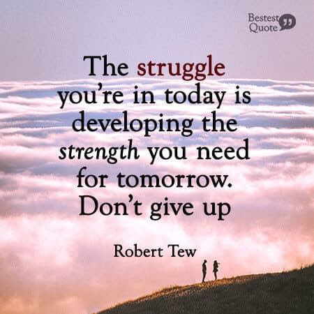 """""""The struggle you're in today is developing the strength you need for tomorrow. Don't give up."""" Robert Tew"""