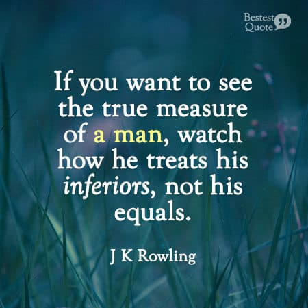 """""""If you want to see the true measure of a man, watch how he treats his inferiors, not his equals."""" JK Rowling"""