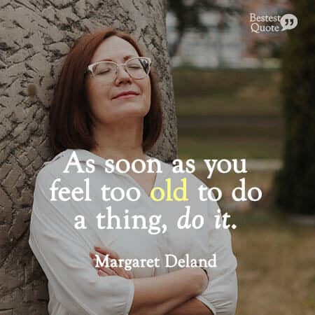 """As soon as you feel too old to do a thing, do it."" Margaret Deland"
