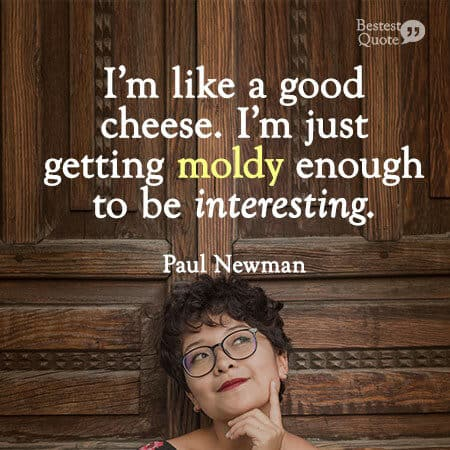 """I'm like a good cheese. I'm just getting moldy enough to be interesting."" Paul Newman"
