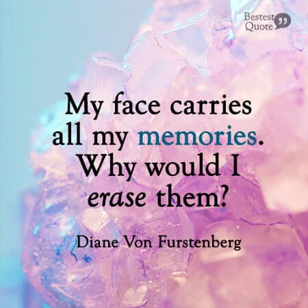 """My face carries all my memories. Why would I erase them?"" Diane Von Furstenberg"