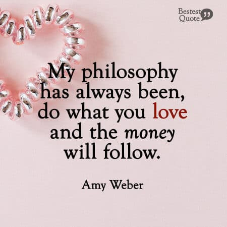 """""""My philosophy has always been, do what you love and the money will follow."""" Amy Weber"""
