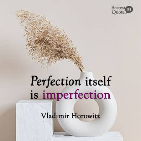 """Perfection itself is imperfection."" Vladimir Horowitz"