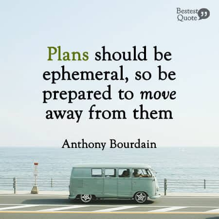 """""""Plans should be ephemeral, so be prepared to move away from them."""" Anthony Bourdain"""