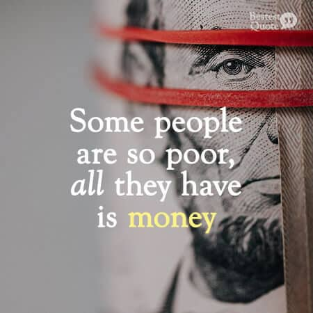 """""""Some people are so poor, all they have is money."""""""