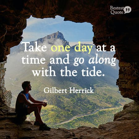 """Take one day at a time and go along with the tide."" Gilbert Herrick"
