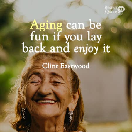"""Aging can be fun if you lay back and enjoy it."" Clint Eastwood"
