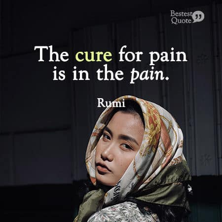 """""""The cure for pain is in the pain."""" Rumi"""