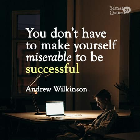 """""""You don't have to make yourself miserable to be successful."""" Andrew Wilkinson"""