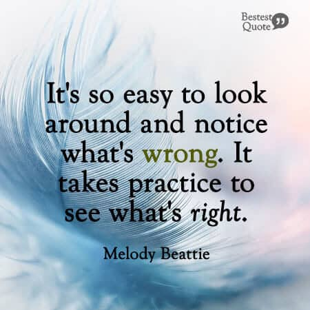 """""""It's so easy to look around and notice what's wrong. It takes practice to see what's right."""" Melody Beattie"""