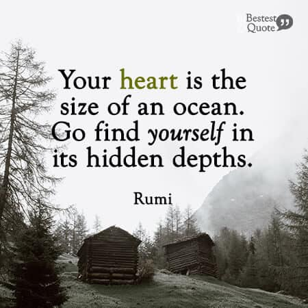"""""""Your heart is the size of an ocean. Go find yourself in its hidden depths."""" Rumi"""