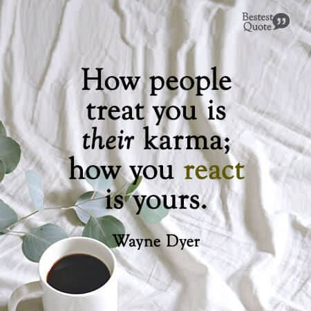 """""""How people treat you is their karma; how you react is yours."""" Wayne Dyer"""