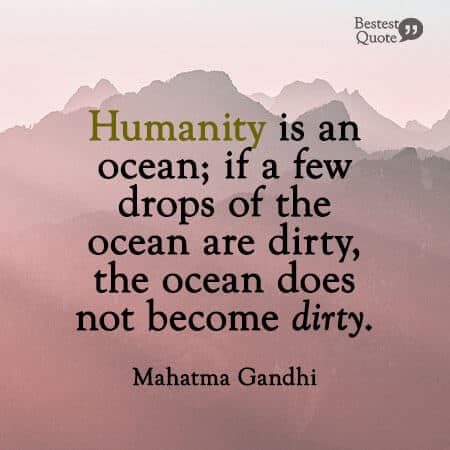 """""""You must not lose faith in humanity. Humanity is an ocean; if a few drops of the ocean are dirty, the ocean does not become dirty."""" Mahatma Gandhi"""