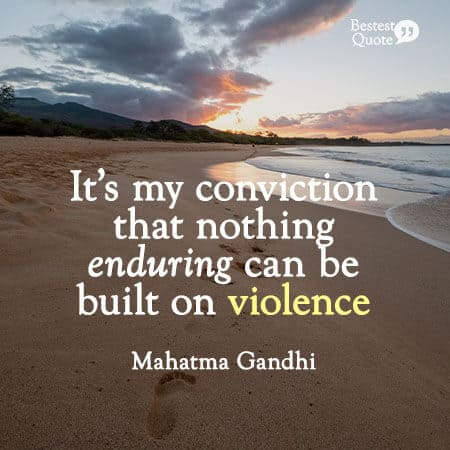 """""""It's my conviction that nothing enduring can be built on violence."""" Mahatma Gandhi"""